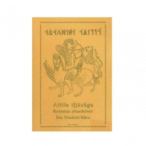 Friedrich Klára: Attila ifjúsága (rovásírás olvasókönyv)